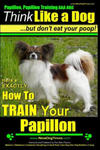 Papillon, Papillon Training AAA Akc: Think Like a Dog, But Don't Eat Your Poop! Papillon Breed Expert Training: Here's Exactly How to Train Your Papil w sklepie internetowym Libristo.pl