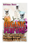 Organic Perfume: 35 Perfect Organic Perfume Recipes That Will Last All Day Long: (Aromatherapy, Essential Oils, Homemade Perfume) (Książka) w sklepie internetowym Libristo.pl