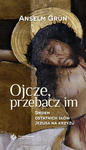 Ojcze przebacz im. Siedem ostatnich słów Jezusa na krzyżu Anselm Grun w sklepie internetowym Księgarnia Dobrego Pasterza