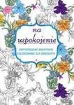 Na Uspokojenie Antystresowe Kreatywne Kolorowanie Dla Dorosłych w sklepie internetowym Gigant.pl