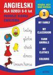 Angielski dla dzieci 3. Pierwsze słówka. Ćwiczenia. 6-8 lat. My family. My classroom, Farm animals. My clothes. Colours w sklepie internetowym Wieszcz.pl