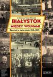 Białystok między wojnami Opowieść o życiu miasta 1918-1939 w sklepie internetowym Booknet.net.pl