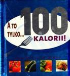 A to tylko...100 kalorii! w sklepie internetowym Booknet.net.pl