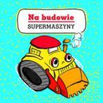 Supermaszyny Na budowie w sklepie internetowym Booknet.net.pl