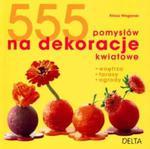 555 pomysłów na dekoracje kwiatowe. Wnętrza, tarasy, ogrody w sklepie internetowym Booknet.net.pl