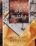 Być matką - mówią mężczyźni w sklepie internetowym Booknet.net.pl